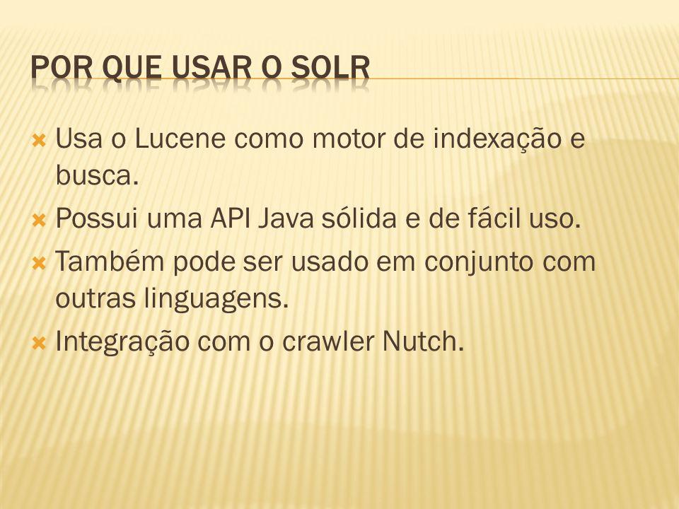 Por que usar o Solr Usa o Lucene como motor de indexação e busca.