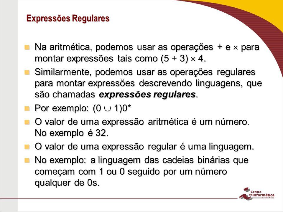 Expressões Regulares Na aritmética, podemos usar as operações + e  para montar expressões tais como (5 + 3)  4.