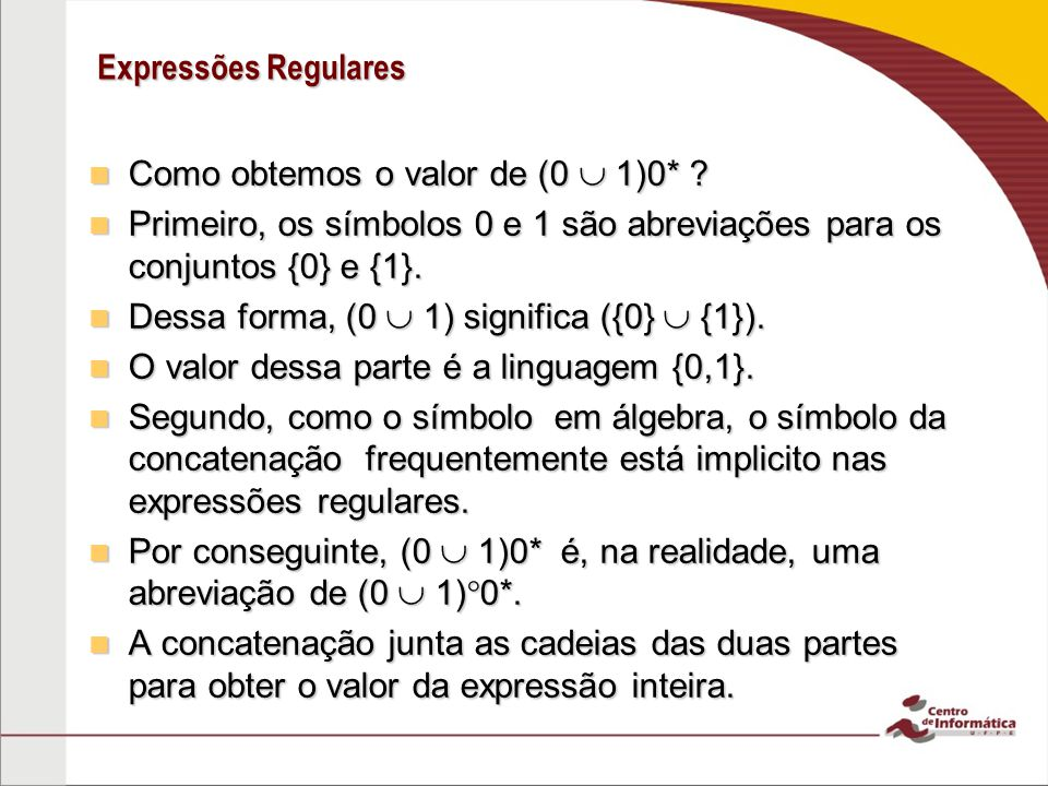 Expressões Regulares Como obtemos o valor de (0  1)0* Primeiro, os símbolos 0 e 1 são abreviações para os conjuntos {0} e {1}.