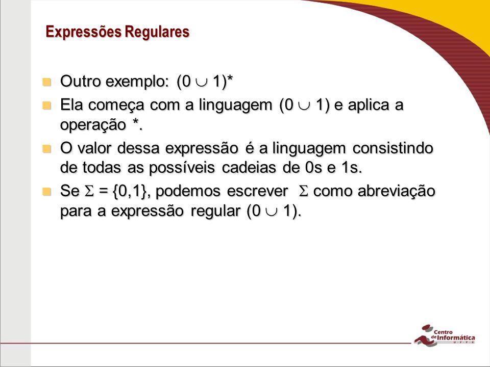 Expressões Regulares Outro exemplo: (0  1)* Ela começa com a linguagem (0  1) e aplica a operação *.