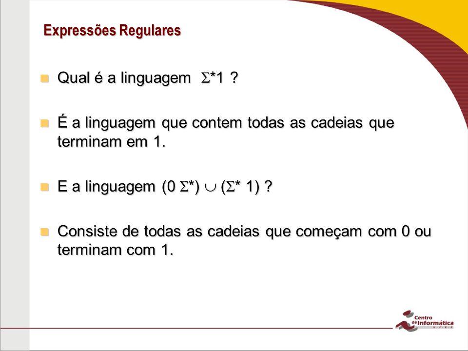 Expressões Regulares Qual é a linguagem *1 É a linguagem que contem todas as cadeias que terminam em 1.