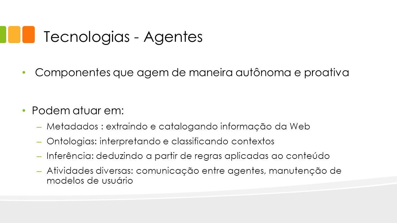 Tecnologias - Agentes Componentes que agem de maneira autônoma e proativa. Podem atuar em: Metadados : extraindo e catalogando informação da Web.