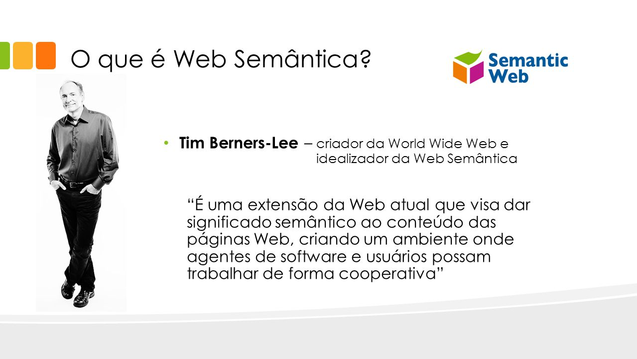 O que é Web Semântica Tim Berners-Lee – criador da World Wide Web e idealizador da Web Semântica.