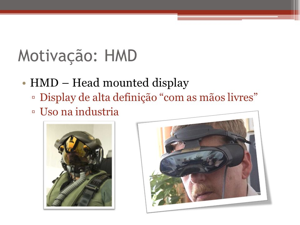Motivação: HMD HMD – Head mounted display