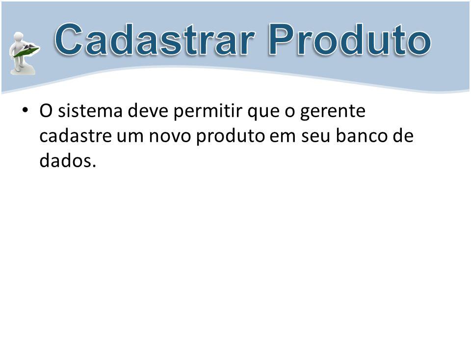Cadastrar Produto O sistema deve permitir que o gerente cadastre um novo produto em seu banco de dados.