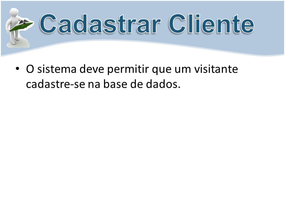Cadastrar Cliente O sistema deve permitir que um visitante cadastre-se na base de dados.