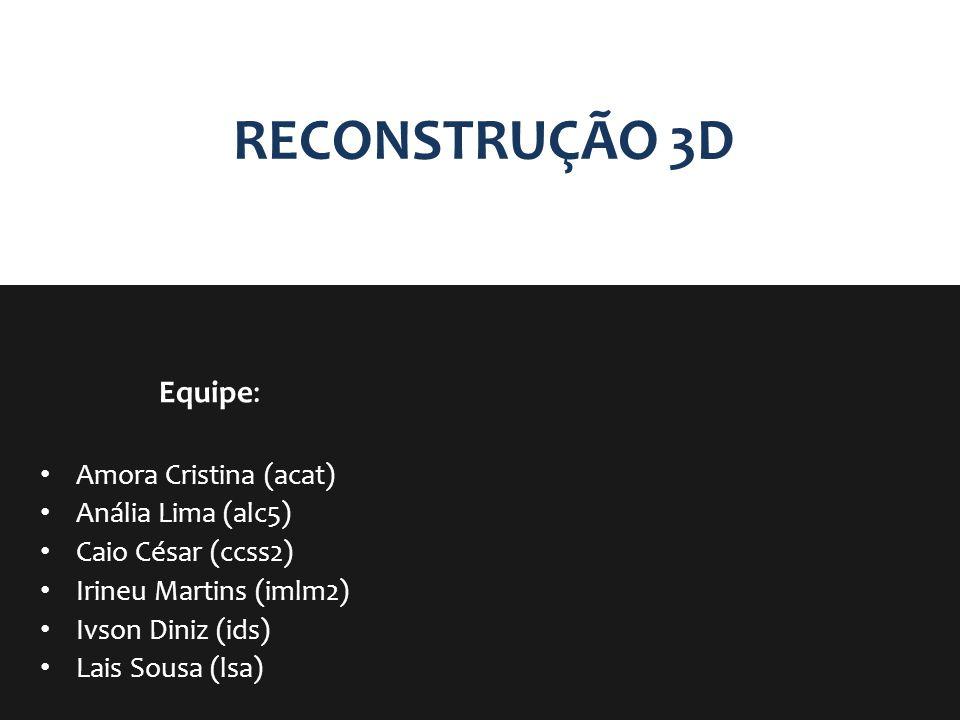 RECONSTRUÇÃO 3D Equipe: Amora Cristina (acat) Anália Lima (alc5)