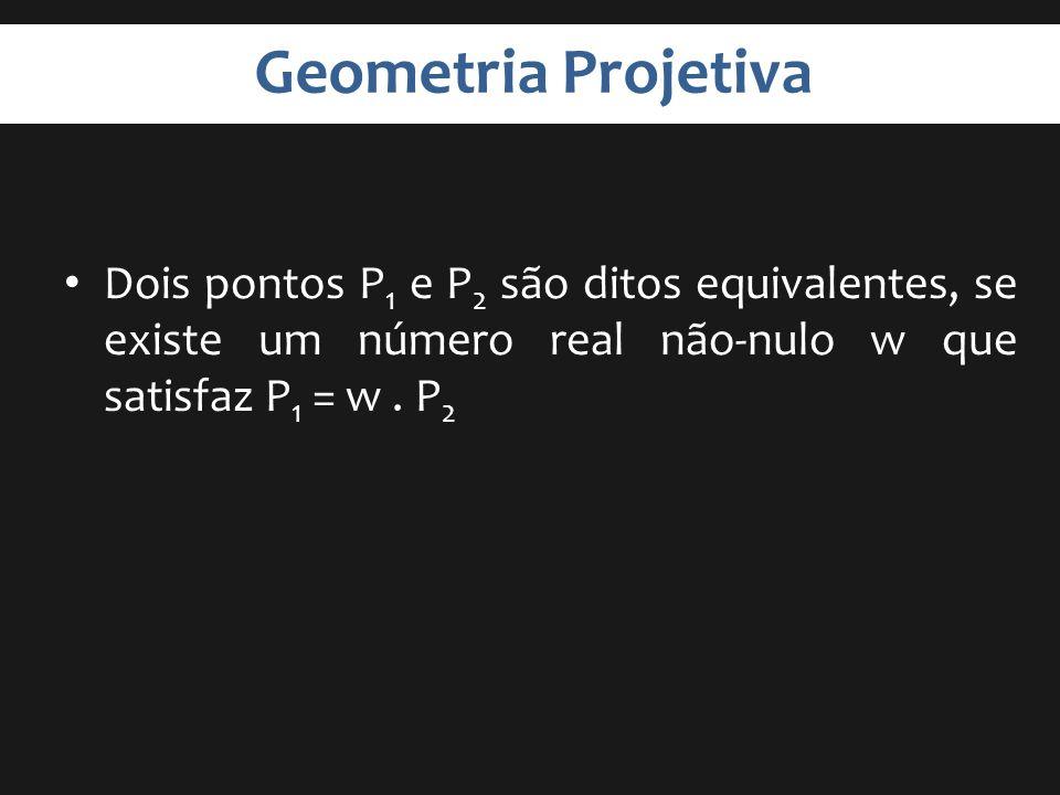 Geometria Projetiva Dois pontos P1 e P2 são ditos equivalentes, se existe um número real não-nulo w que satisfaz P1 = w .