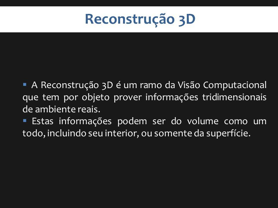 Reconstrução 3D A Reconstrução 3D é um ramo da Visão Computacional que tem por objeto prover informações tridimensionais de ambiente reais.