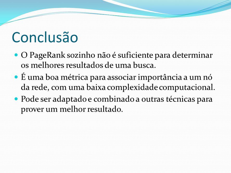 Conclusão O PageRank sozinho não é suficiente para determinar os melhores resultados de uma busca.