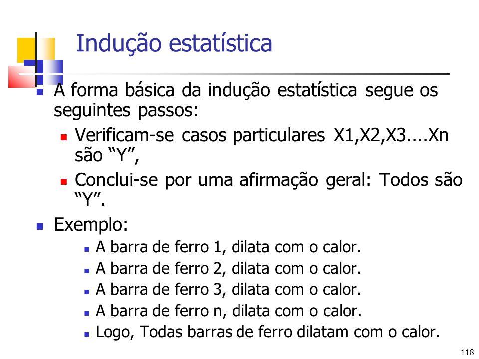 Indução estatística A forma básica da indução estatística segue os seguintes passos: Verificam-se casos particulares X1,X2,X3....Xn são Y ,