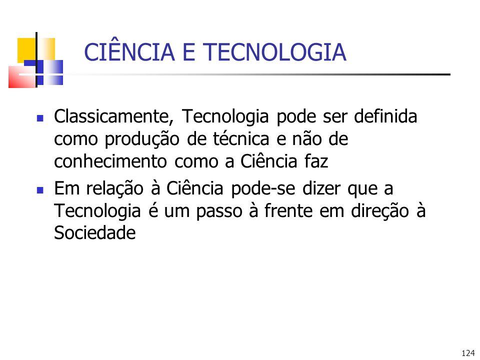 CIÊNCIA E TECNOLOGIA Classicamente, Tecnologia pode ser definida como produção de técnica e não de conhecimento como a Ciência faz.