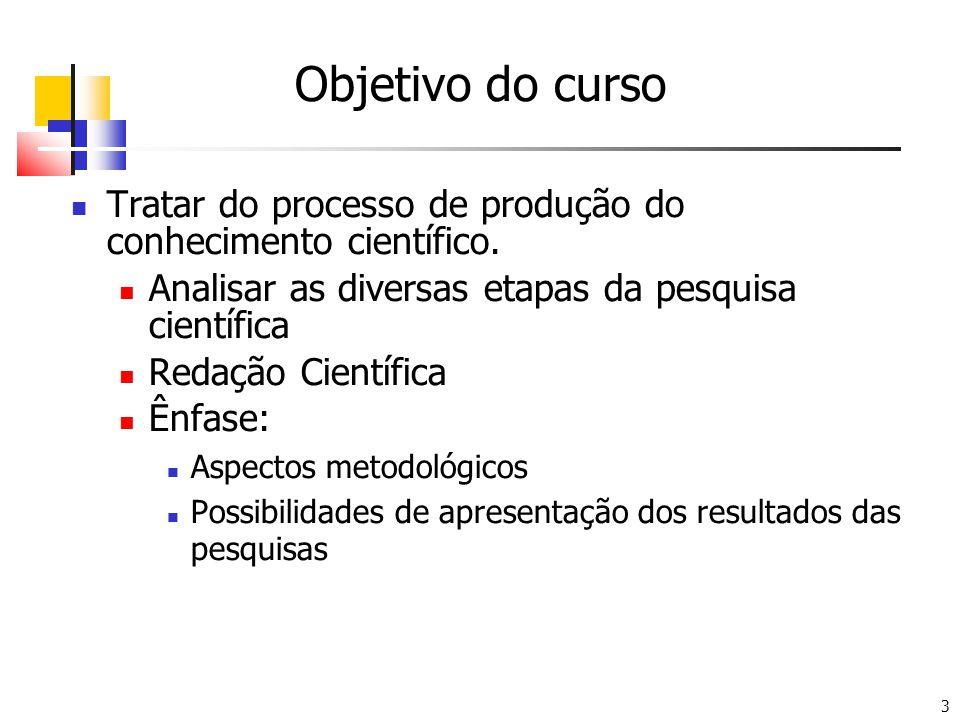 Objetivo do curso Tratar do processo de produção do conhecimento científico. Analisar as diversas etapas da pesquisa científica.