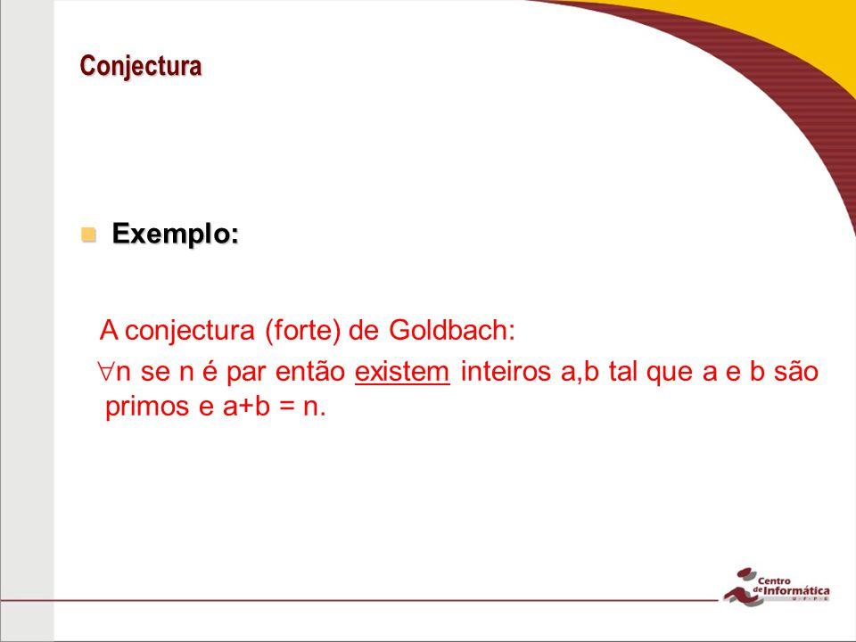 Conjectura Exemplo: A conjectura (forte) de Goldbach: n se n é par então existem inteiros a,b tal que a e b são primos e a+b = n.