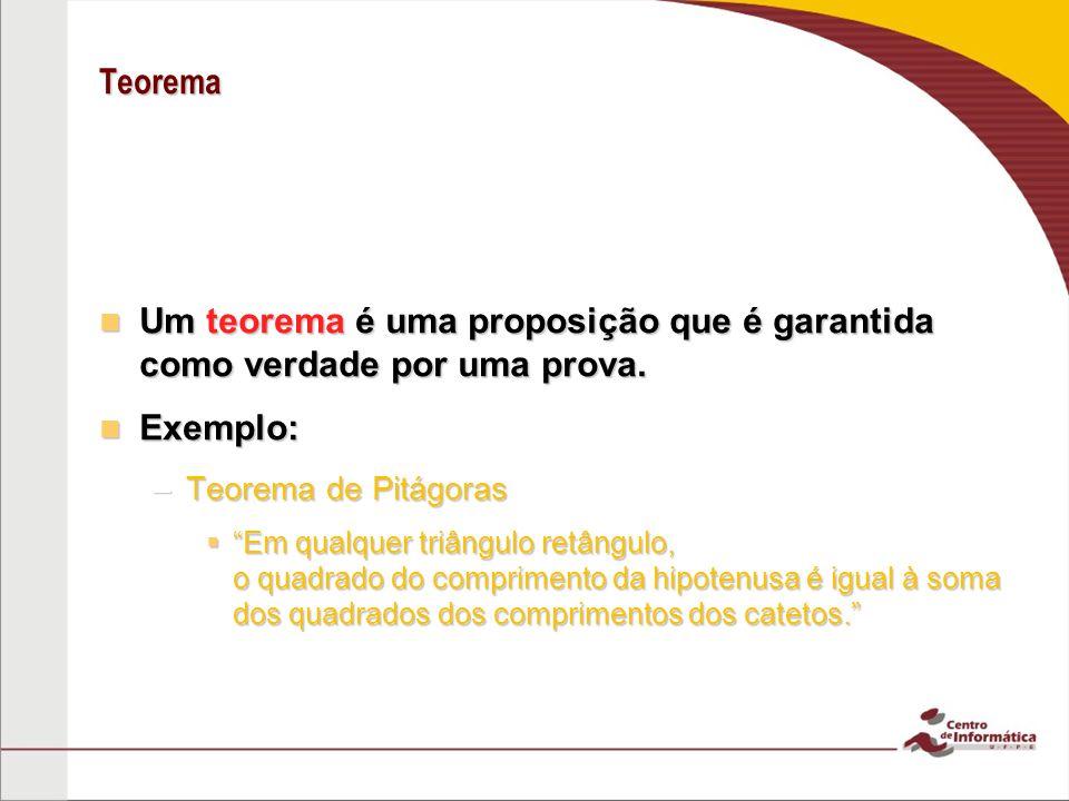 Teorema Um teorema é uma proposição que é garantida como verdade por uma prova. Exemplo: Teorema de Pitágoras.