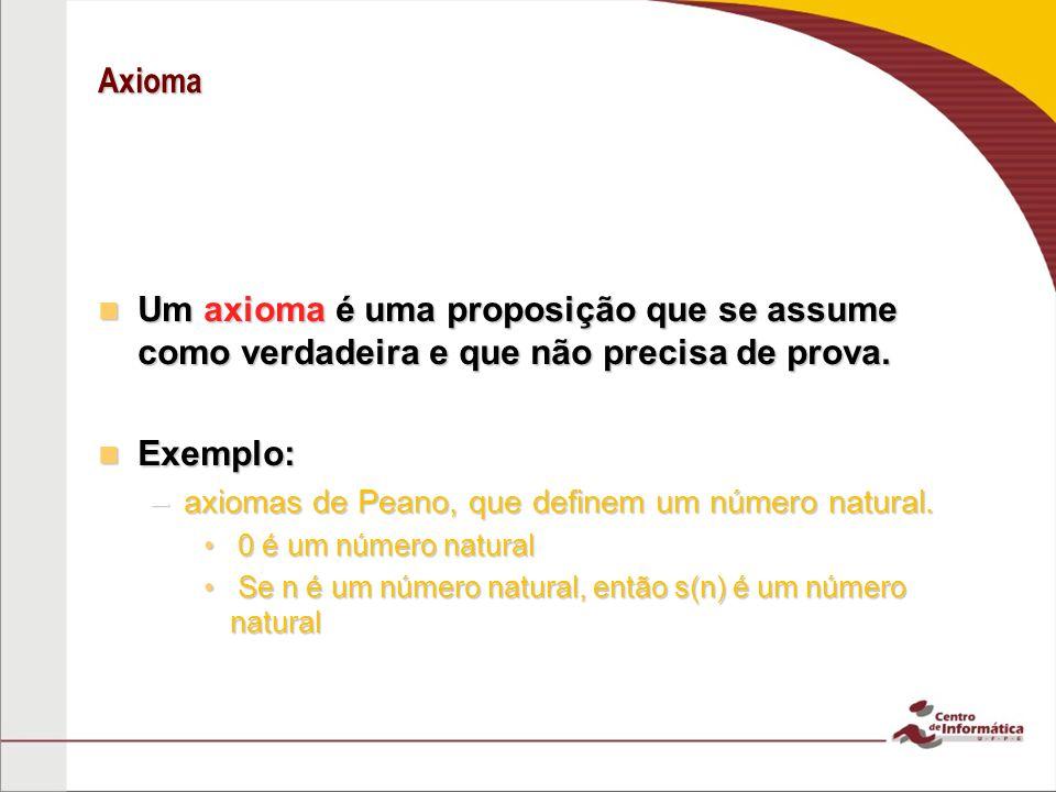 Axioma Um axioma é uma proposição que se assume como verdadeira e que não precisa de prova. Exemplo: