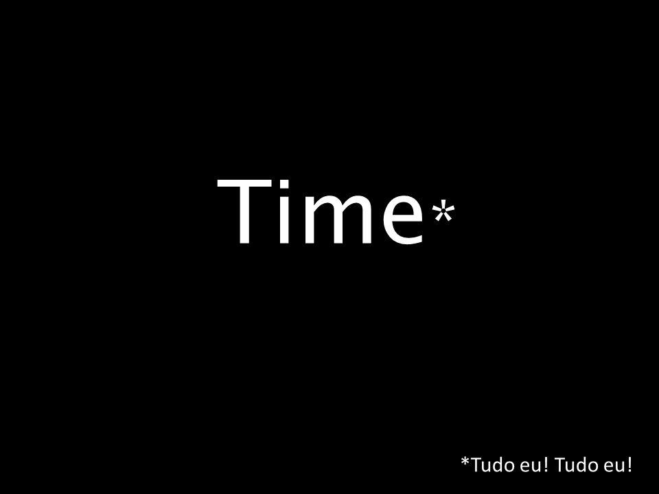 Time* *Tudo eu! Tudo eu!