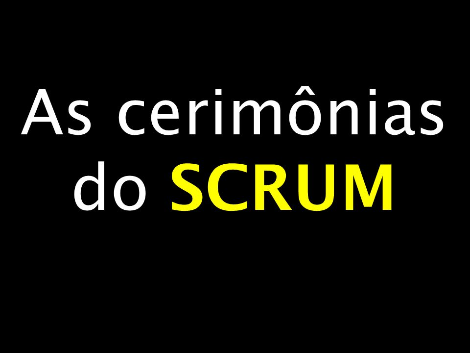 As cerimônias do SCRUM