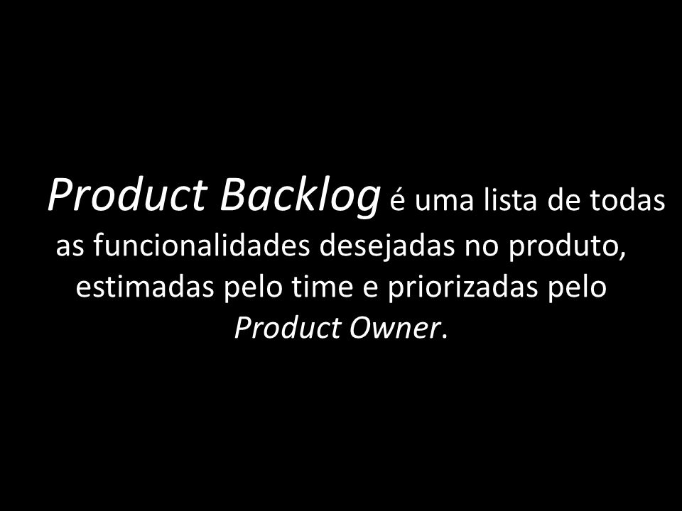 O Product Backlog é uma lista de todas as funcionalidades desejadas no produto, estimadas pelo time e priorizadas pelo