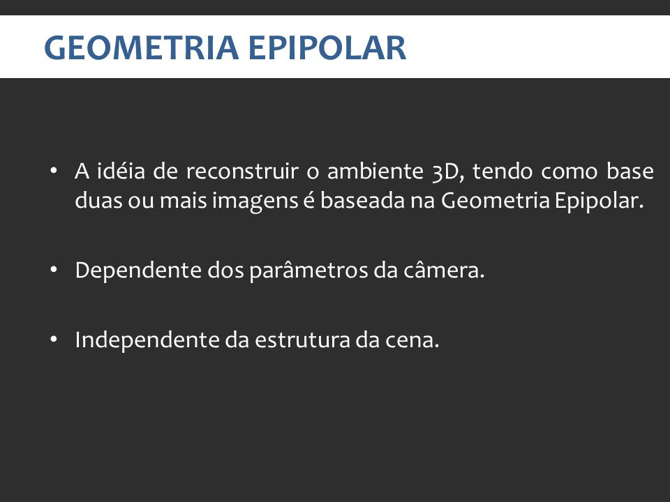 GEOMETRIA EPIPOLAR A idéia de reconstruir o ambiente 3D, tendo como base duas ou mais imagens é baseada na Geometria Epipolar.