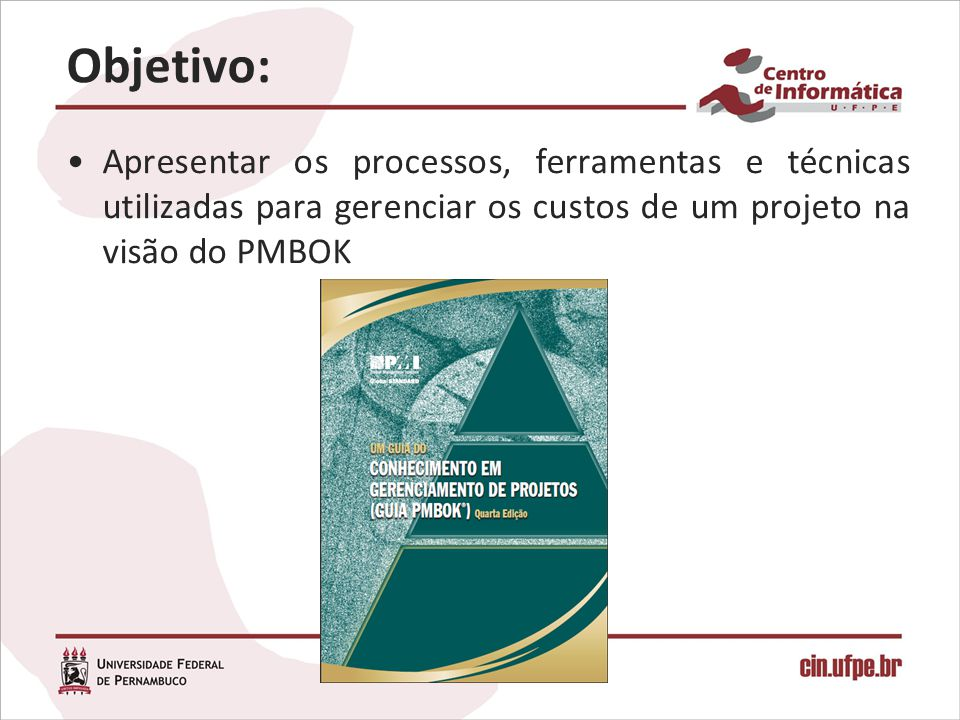 Objetivo: Apresentar os processos, ferramentas e técnicas utilizadas para gerenciar os custos de um projeto na visão do PMBOK.