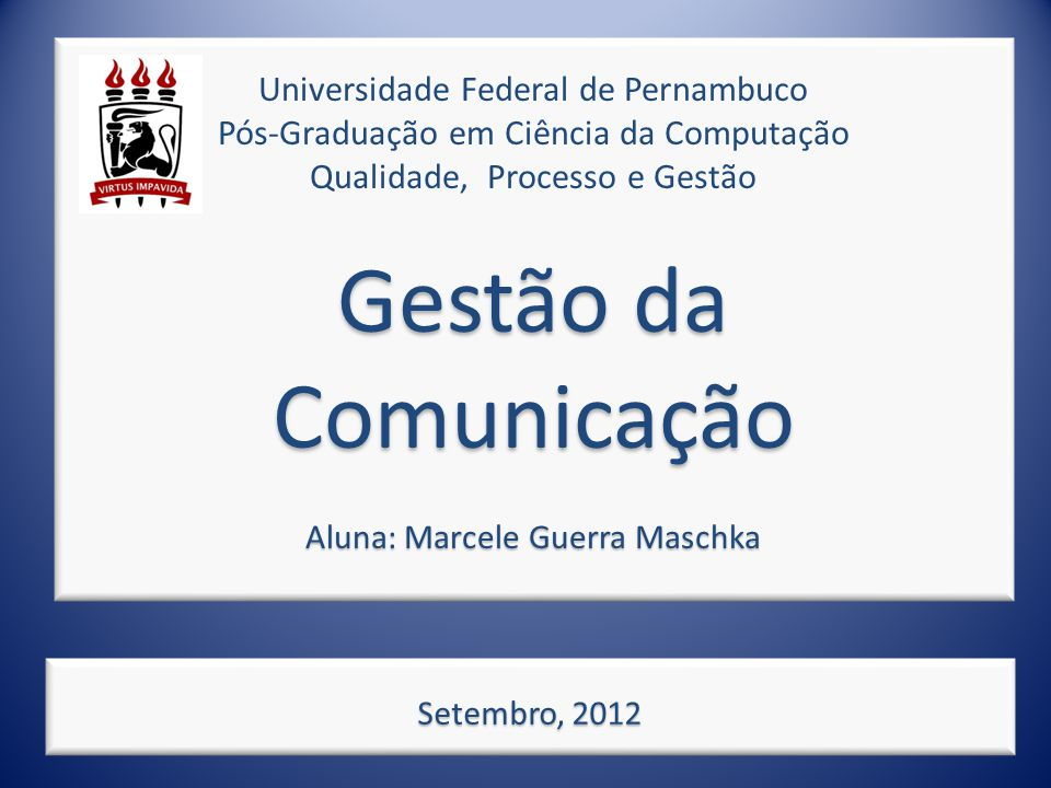 Universidade Federal de Pernambuco Pós-Graduação em Ciência da Computação Qualidade, Processo e Gestão Gestão da Comunicação Aluna: Marcele Guerra Maschka
