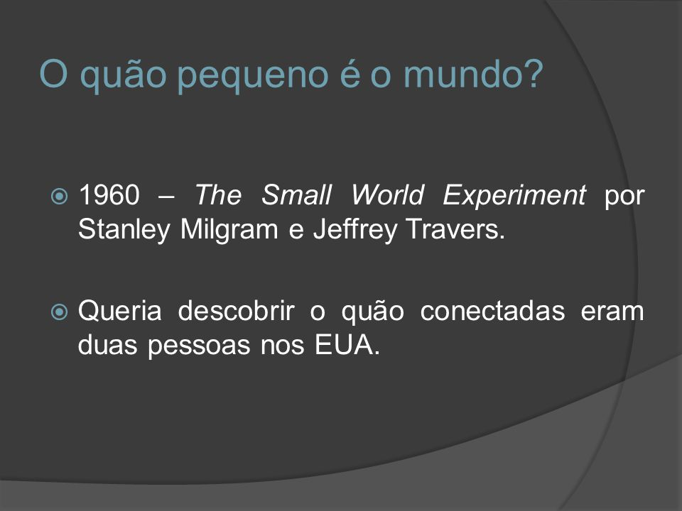 O quão pequeno é o mundo 1960 – The Small World Experiment por Stanley Milgram e Jeffrey Travers.