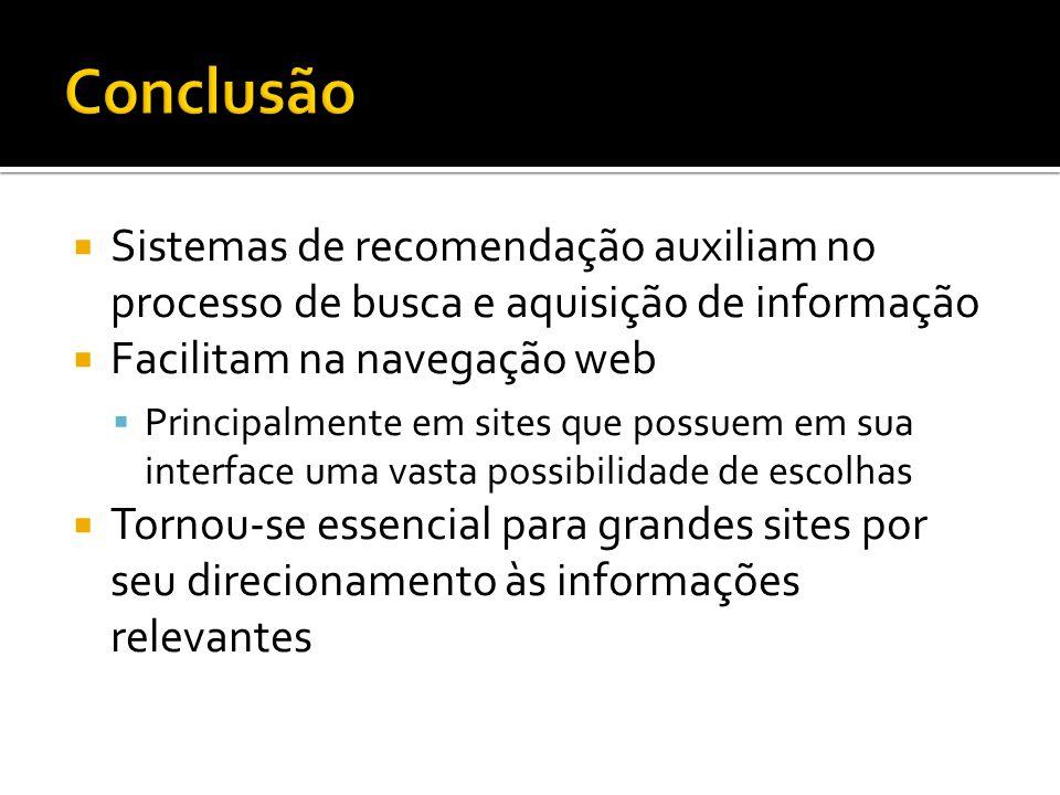 Conclusão Sistemas de recomendação auxiliam no processo de busca e aquisição de informação. Facilitam na navegação web.