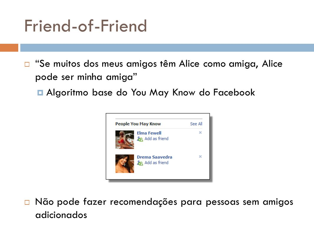 Friend-of-Friend Se muitos dos meus amigos têm Alice como amiga, Alice pode ser minha amiga Algoritmo base do You May Know do Facebook.