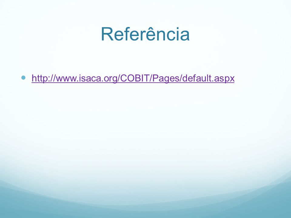 Referência http://www.isaca.org/COBIT/Pages/default.aspx