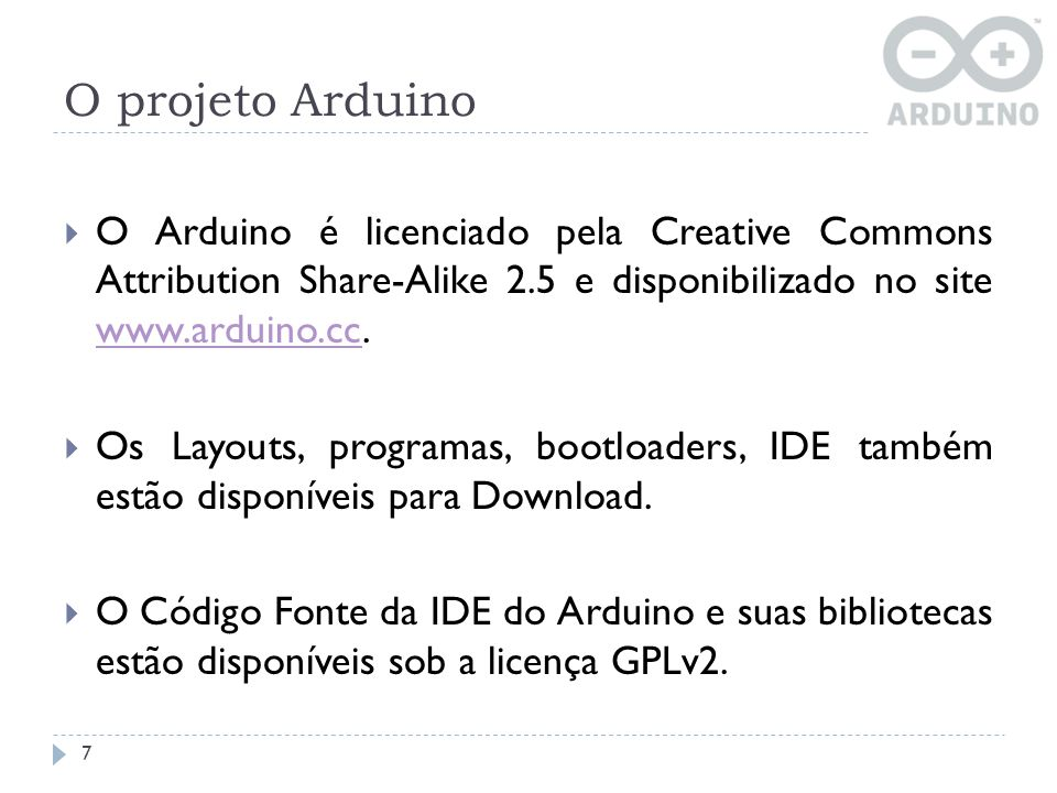 O projeto Arduino O Arduino é licenciado pela Creative Commons Attribution Share-Alike 2.5 e disponibilizado no site www.arduino.cc.