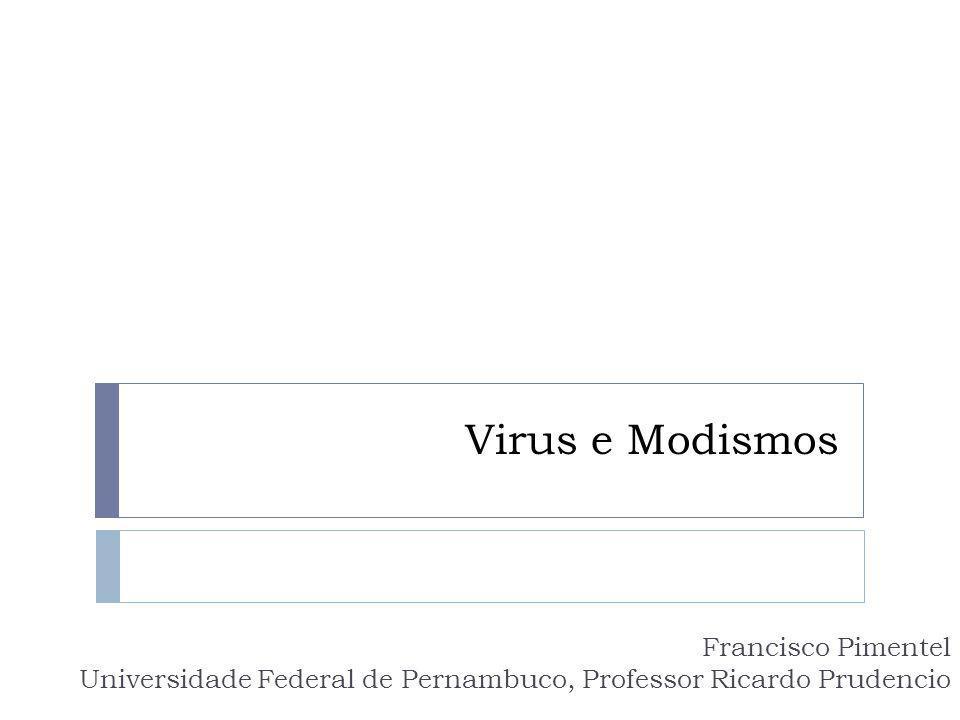 Virus e Modismos Francisco Pimentel Universidade Federal de Pernambuco, Professor Ricardo Prudencio.