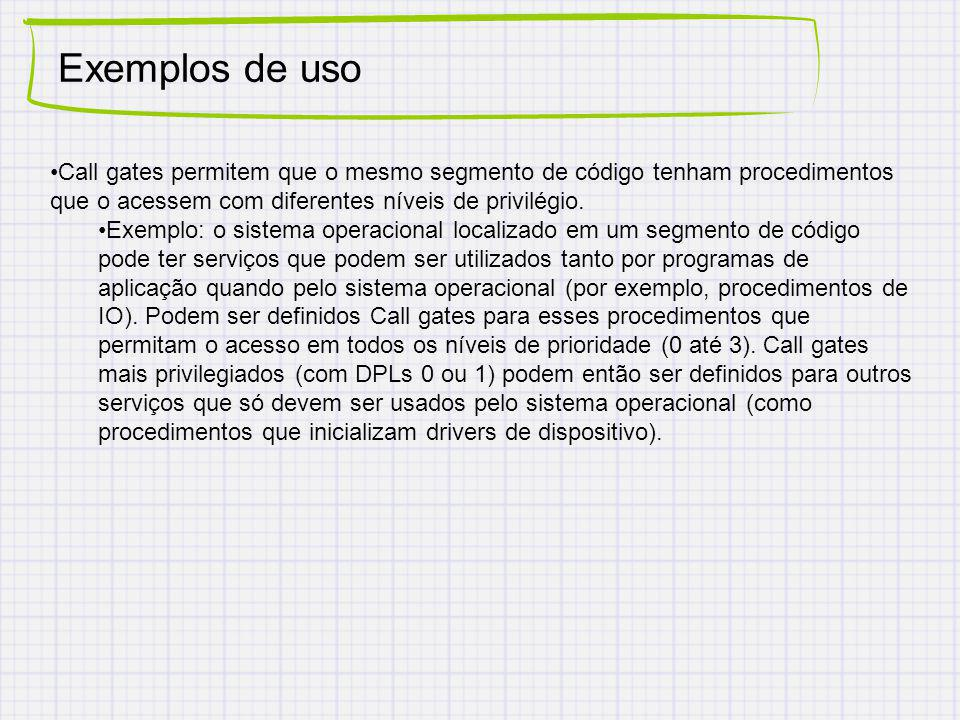 Exemplos de uso Call gates permitem que o mesmo segmento de código tenham procedimentos que o acessem com diferentes níveis de privilégio.