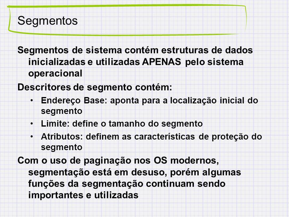 Segmentos Segmentos de sistema contém estruturas de dados inicializadas e utilizadas APENAS pelo sistema operacional.
