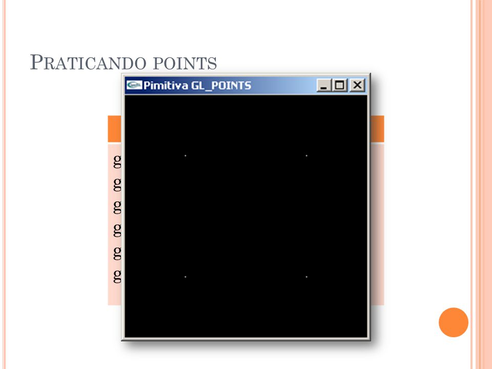 Praticando points GL_POINTS glBegin(GL_POINTS);