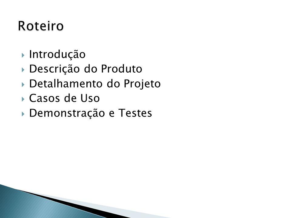 Roteiro Introdução Descrição do Produto Detalhamento do Projeto