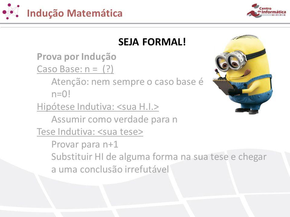 Indução Matemática SEJA FORMAL! Prova por Indução Caso Base: n = ( )