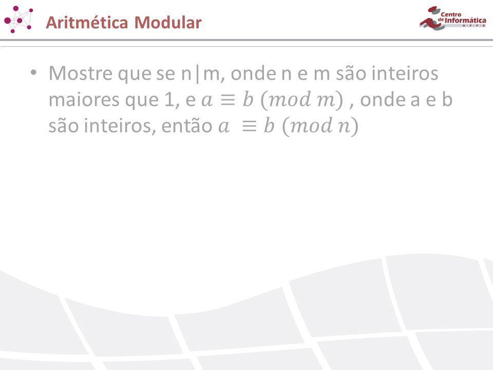 Aritmética Modular Mostre que se n|m, onde n e m são inteiros maiores que 1, e 𝑎≡𝑏 (𝑚𝑜𝑑 𝑚) , onde a e b são inteiros, então 𝑎 ≡𝑏 (𝑚𝑜𝑑 𝑛)