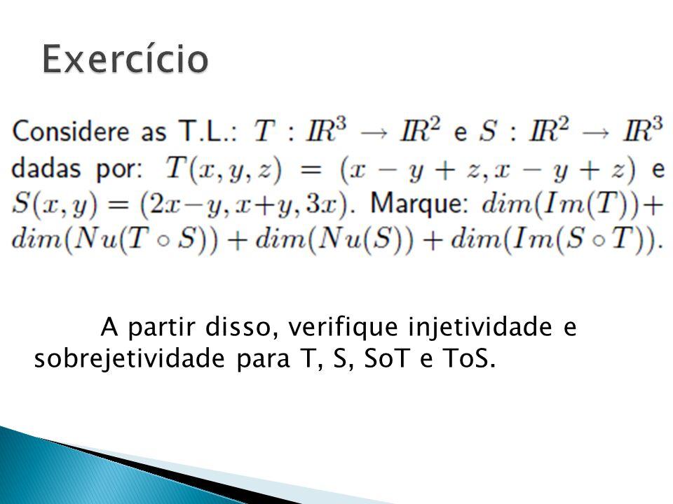 Exercício A partir disso, verifique injetividade e sobrejetividade para T, S, SoT e ToS.