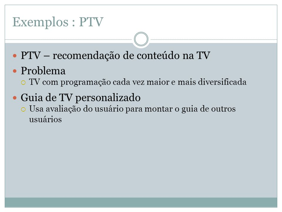 Exemplos : PTV PTV – recomendação de conteúdo na TV Problema