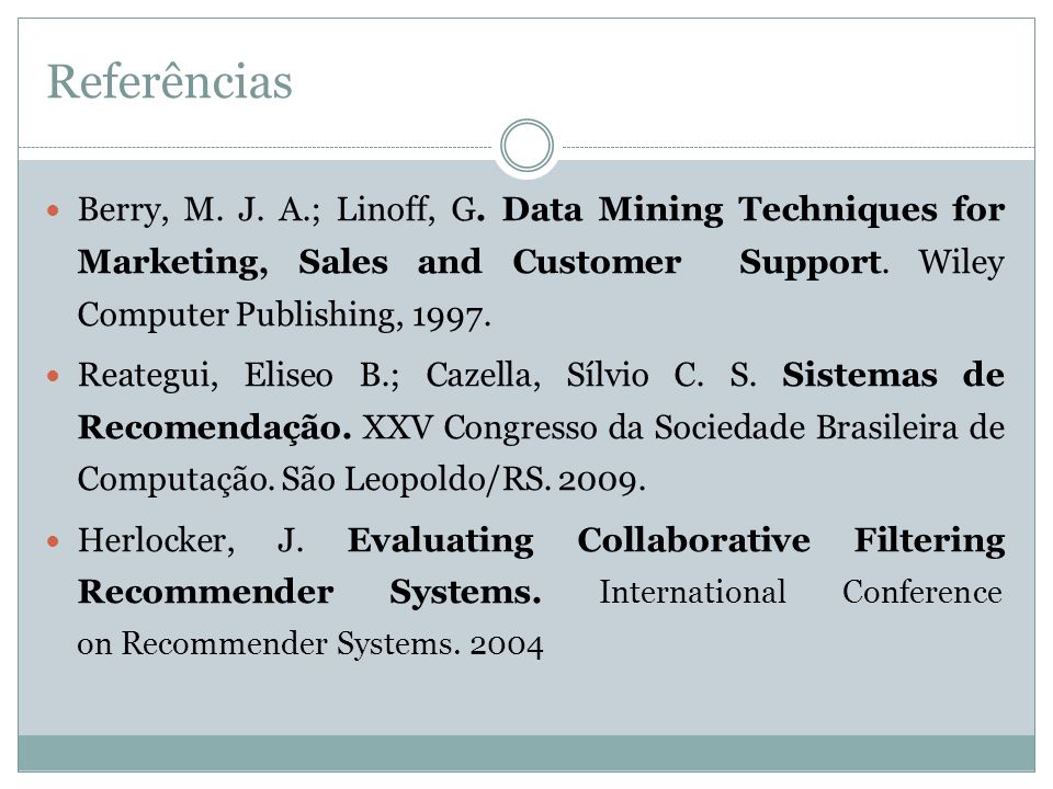 Referências Berry, M. J. A.; Linoff, G. Data Mining Techniques for Marketing, Sales and Customer Support. Wiley Computer Publishing, 1997.