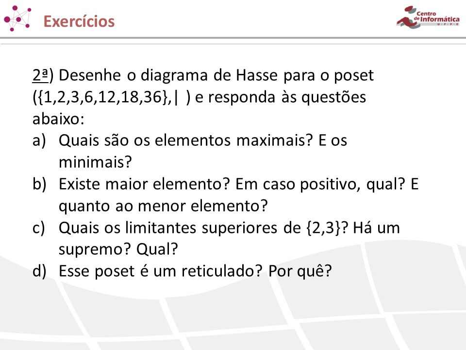 Exercícios 2ª) Desenhe o diagrama de Hasse para o poset ({1,2,3,6,12,18,36},| ) e responda às questões abaixo: