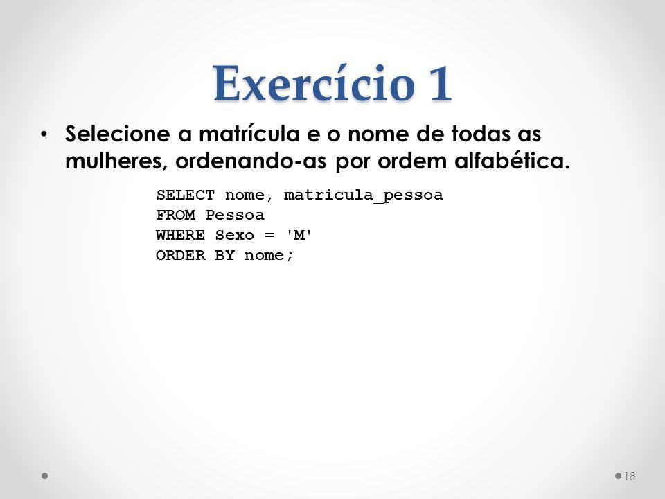Exercício 1 Selecione a matrícula e o nome de todas as mulheres, ordenando-as por ordem alfabética.