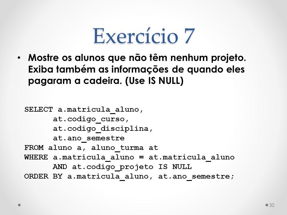 Exercício 7 Mostre os alunos que não têm nenhum projeto. Exiba também as informações de quando eles pagaram a cadeira. (Use IS NULL)