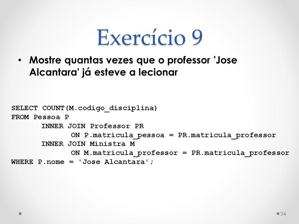 Exercício 9 Mostre quantas vezes que o professor Jose Alcantara já esteve a lecionar. SELECT COUNT(M.codigo_disciplina)