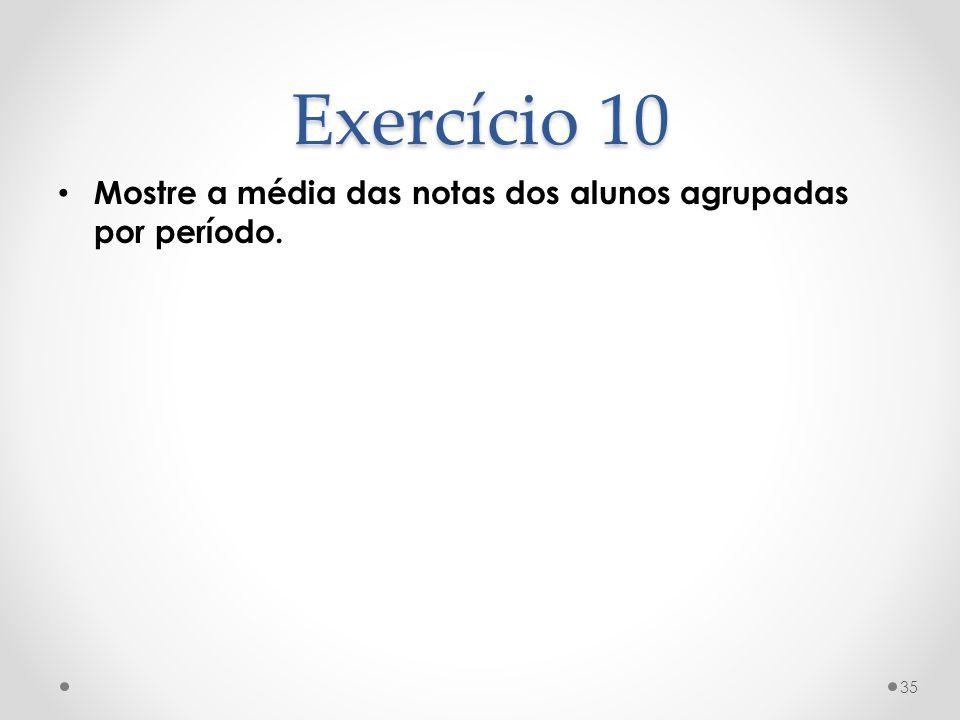 Exercício 10 Mostre a média das notas dos alunos agrupadas por período.