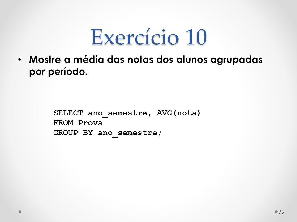 Exercício 10 Mostre a média das notas dos alunos agrupadas por período. SELECT ano_semestre, AVG(nota)