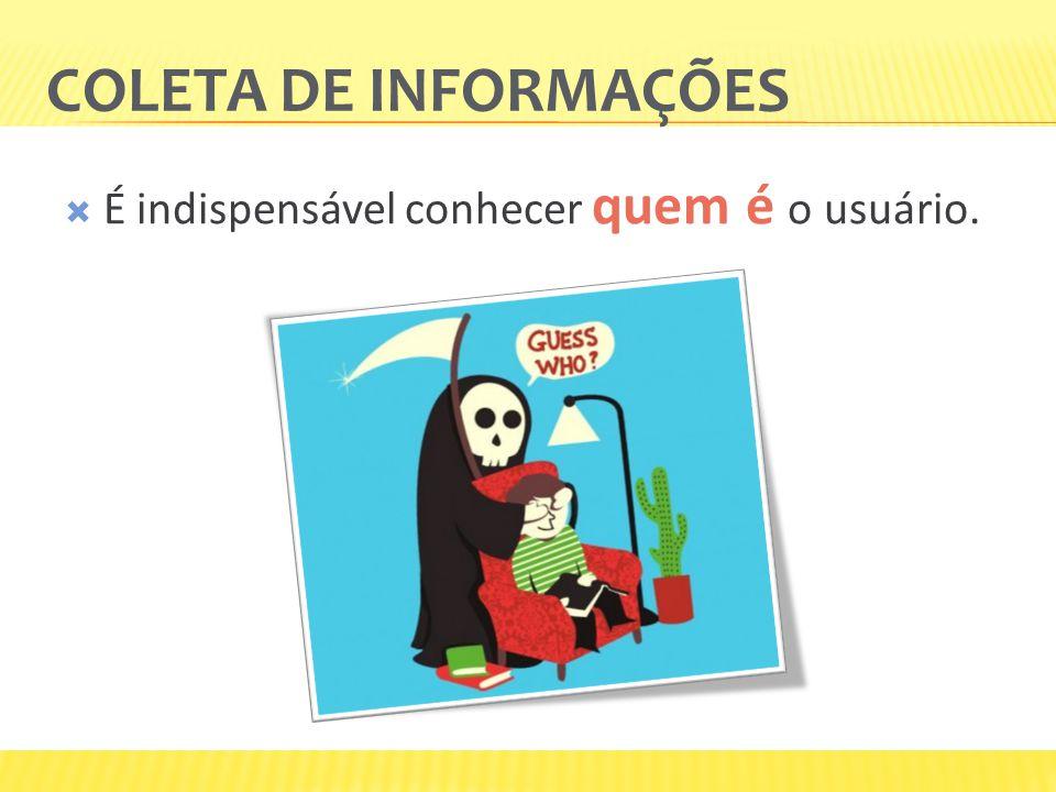 Coleta de informações É indispensável conhecer quem é o usuário.