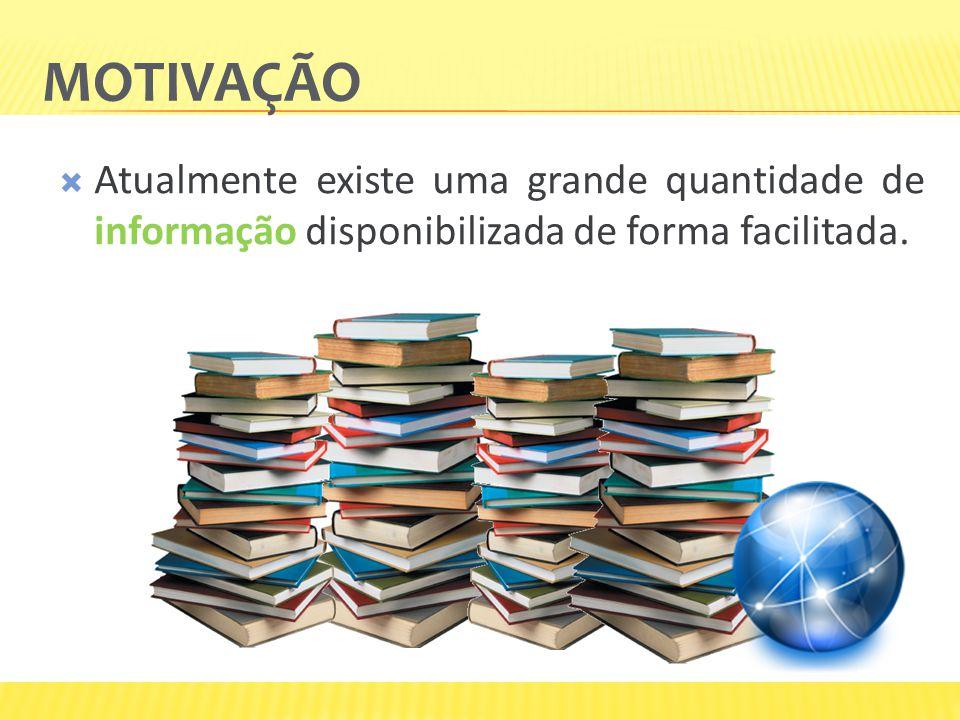 Motivação Atualmente existe uma grande quantidade de informação disponibilizada de forma facilitada.