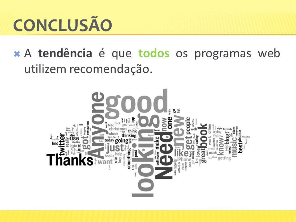 conclusão A tendência é que todos os programas web utilizem recomendação. Suas recomendações
